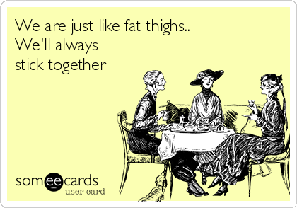 We are just like fat thighs.. We'll always stick together