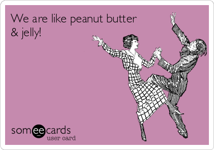 We are like peanut butter  & jelly!