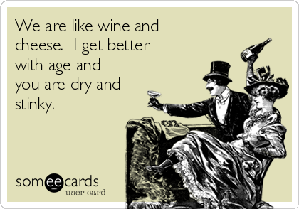 We are like wine and cheese.  I get better with age and you are dry and stinky.