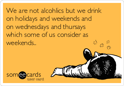 We are not alcohlics but we drink on holidays and weekends and on wednesdays and thursays which some of us consider as weekends..