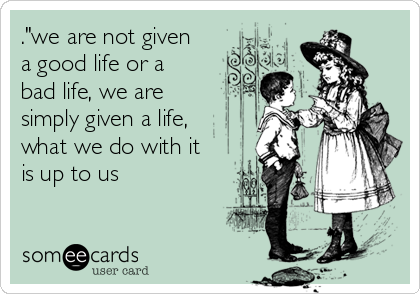 """.""""we are not given a good life or a bad life, we are simply given a life, what we do with it is up to us"""