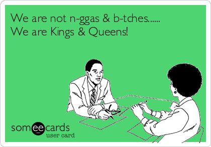 We are not n-ggas & b-tches...... We are Kings & Queens!