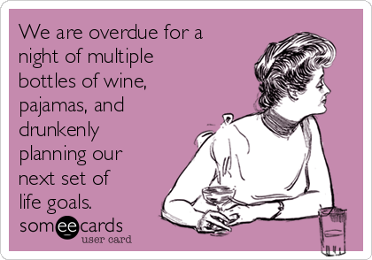 We are overdue for a night of multiple bottles of wine, pajamas, and drunkenly planning our next set of life goals.