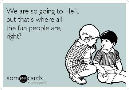 We are so going to Hell.. but that's where all the fun people are, right?