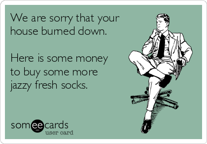 We are sorry that your house burned down.   Here is some money to buy some more  jazzy fresh socks.