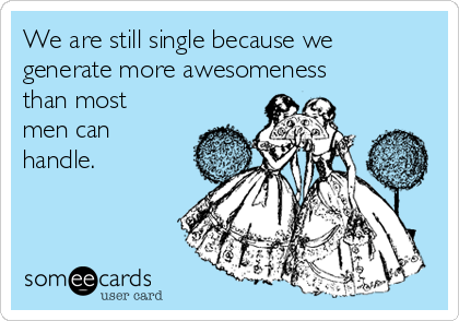 We are still single because we generate more awesomeness than most men can handle.