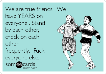 We are true friends.  We have YEARS on everyone . Stand by each other, check on each other frequently.  Fuck everyone else.