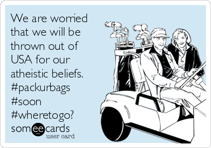 We are worried that we will be thrown out of USA for our atheistic beliefs. #packurbags #soon #wheretogo?