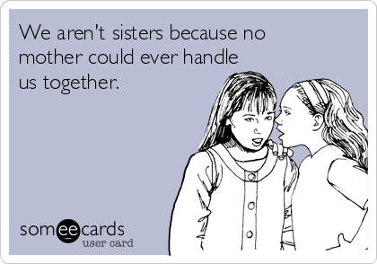 We aren't sisters because no mother could ever handle us together.