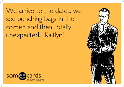 We arrive to the date... we see punching bags in the corner, and then totally unexpected... Kaitlyn!