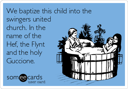 We baptize this child into the swingers united church. In the name of the Hef, the Flynt and the holy Guccione.