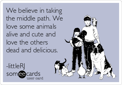 We believe in taking the middle path. We love some animals alive and cute and love the others dead and delicious.  -littleRJ