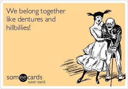 We belong together like dentures and hillbillies!