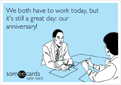 We both have to work today, but it's still a great day: our anniversary!