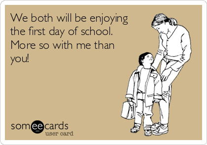 We both will be enjoying the first day of school. More so with me than you!