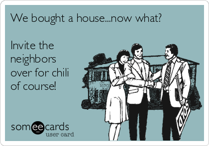 We bought a house...now what?  Invite the neighbors over for chili of course!