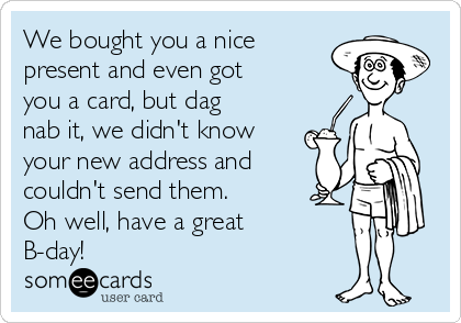 We bought you a nice present and even got you a card, but dag nab it, we didn't know your new address and couldn't send them. Oh well, have a great B-day!