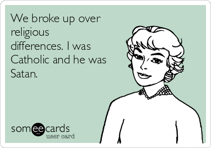 We broke up over religious differences. I was Catholic and he was Satan.