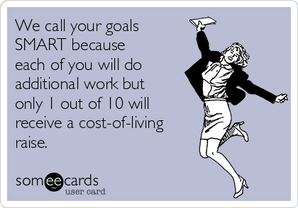 We call your goals SMART because each of you will do additional work but only 1 out of 10 will receive a cost-of-living raise.