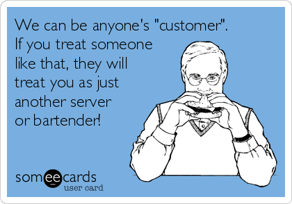 """We can be anyone's """"customer"""".  If you treat someone like that, they will treat you as just another server or bartender!"""