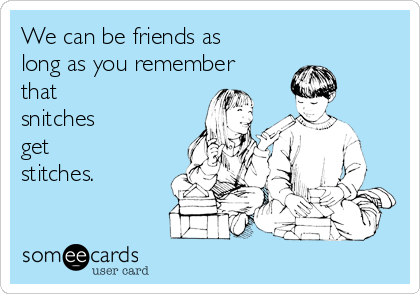 We can be friends as long as you remember that  snitches  get  stitches.