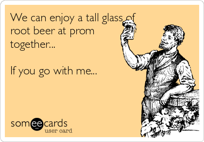 We can enjoy a tall glass of root beer at prom together...  If you go with me...