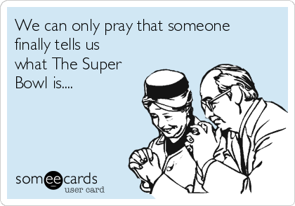 We can only pray that someone finally tells us what The Super Bowl is....
