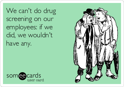 We can't do drug screening on our employees: if we did, we wouldn't have any.