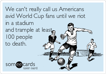 We can't really call us Americans avid World Cup fans until we riot in a stadium and trample at least 100 people to death.