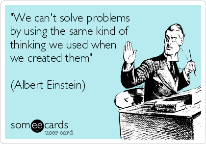 """""""We can't solve problems by using the same kind of thinking we used when we created them""""  (Albert Einstein)"""
