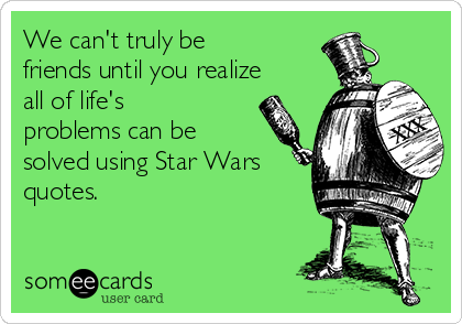 We can't truly be friends until you realize all of life's problems can be solved using Star Wars quotes.