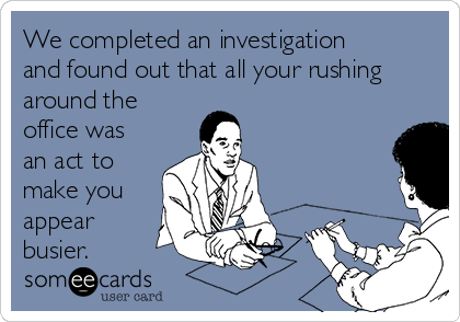 We completed an investigation and found out that all your rushing around the office was an act to make you appear busier.