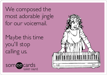 We composed the most adorable jingle for our voicemail.  Maybe this time you'll stop calling us.