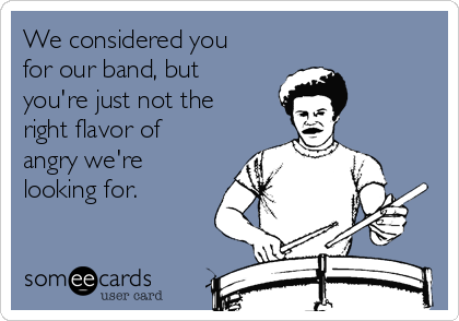We considered you for our band, but you're just not the right flavor of angry we're looking for.