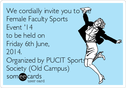 We cordially invite you to the Female Faculty Sports  Event '14 to be held on  Friday 6th June, 2014. Organized by PUCIT Sports Society (Old Campus)