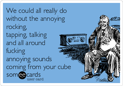 We could all really do without the annoying rocking, tapping, talking and all around fucking annoying sounds coming from your cube