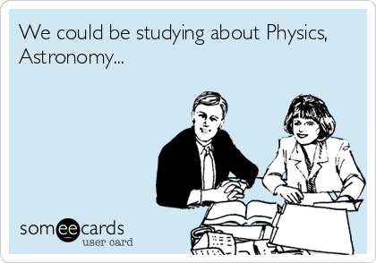 We could be studying about Physics, Astronomy...