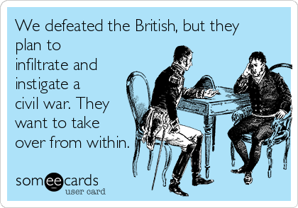We defeated the British, but they plan to infiltrate and instigate a civil war. They want to take over from within.