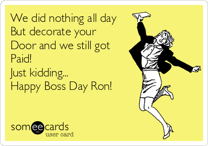 We did nothing all day But decorate your Door and we still got Paid! Just kidding... Happy Boss Day Ron!