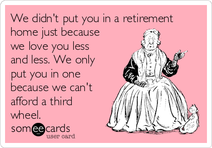 We didn't put you in a retirement home just because we love you less and less. We only put you in one because we can't afford a third wheel.
