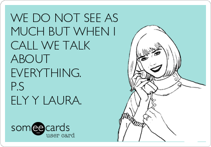 WE DO NOT SEE AS MUCH BUT WHEN I CALL WE TALK ABOUT EVERYTHING. P.S ELY Y LAURA.