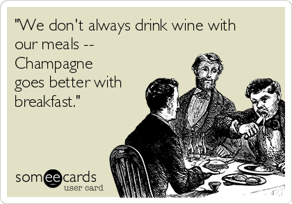 """We don't always drink wine with our meals -- Champagne goes better with breakfast."""