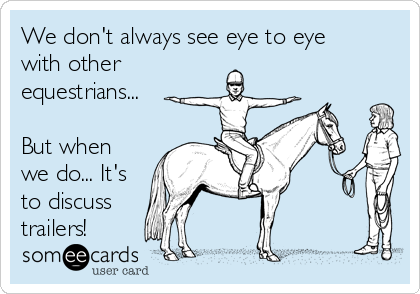 We don't always see eye to eye with other equestrians...  But when we do... It's to discuss  trailers!