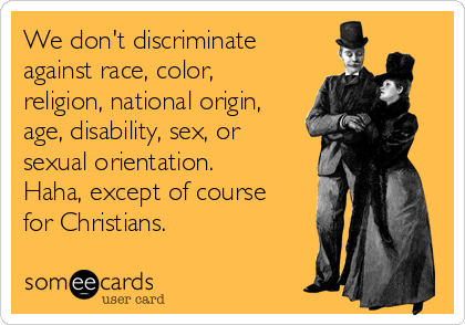 We don't discriminate against race, color, religion, national origin, age, disability, sex, or sexual orientation. Haha, except of course for Christians.