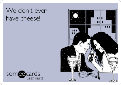 We don't even have cheese!