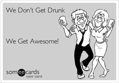 We Don't Get Drunk    We Get Awesome!