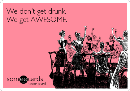 We don't get drunk. We get AWESOME.