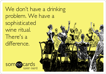 We don't have a drinking problem. We have a sophisticated  wine ritual. There's a difference.