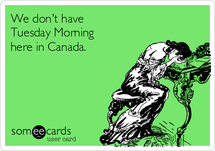 We don't have  Tuesday Morning here in Canada.