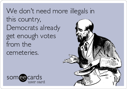 We don't need more illegals in this country, Democrats already get enough votes from the cemeteries.